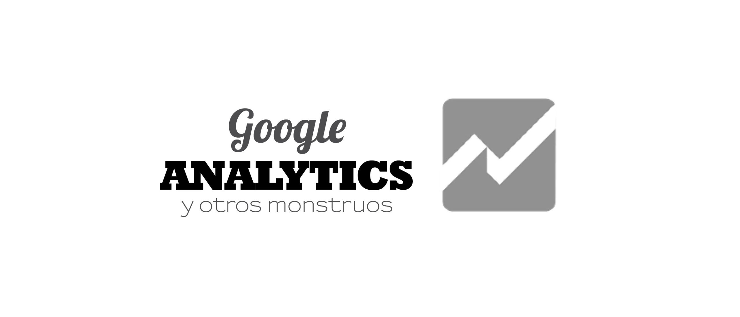 Google Analytics y otros monstruos