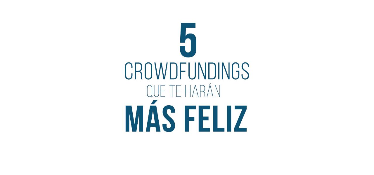 5 crowdfundings que te harán más feliz